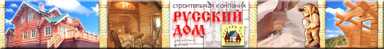 """Компания """"Русский дом"""" - деревянные дома, коттеджи и дачи, бани и срубы, резные декорации, мебель - все это ручная работа и безупречное качество"""